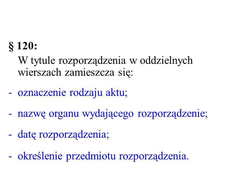 § 120: W tytule rozporządzenia w oddzielnych wierszach zamieszcza się: -oznaczenie rodzaju aktu; -nazwę organu wydającego rozporządzenie; -datę rozpor