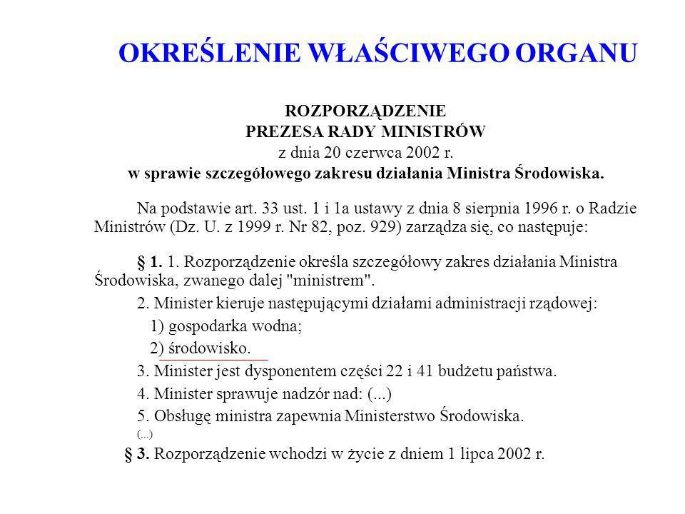 OKREŚLENIE WŁAŚCIWEGO ORGANU ROZPORZĄDZENIE PREZESA RADY MINISTRÓW z dnia 20 czerwca 2002 r. w sprawie szczegółowego zakresu działania Ministra Środow
