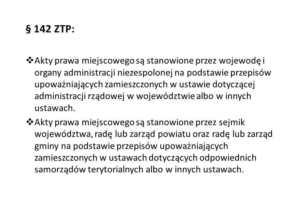 § 142 ZTP:  Akty prawa miejscowego są stanowione przez wojewodę i organy administracji niezespolonej na podstawie przepisów upoważniających zamieszcz