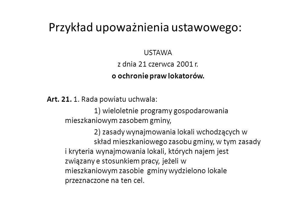 Przykład upoważnienia ustawowego: USTAWA z dnia 21 czerwca 2001 r. o ochronie praw lokatorów. Art. 21. 1. Rada powiatu uchwala: 1) wieloletnie program