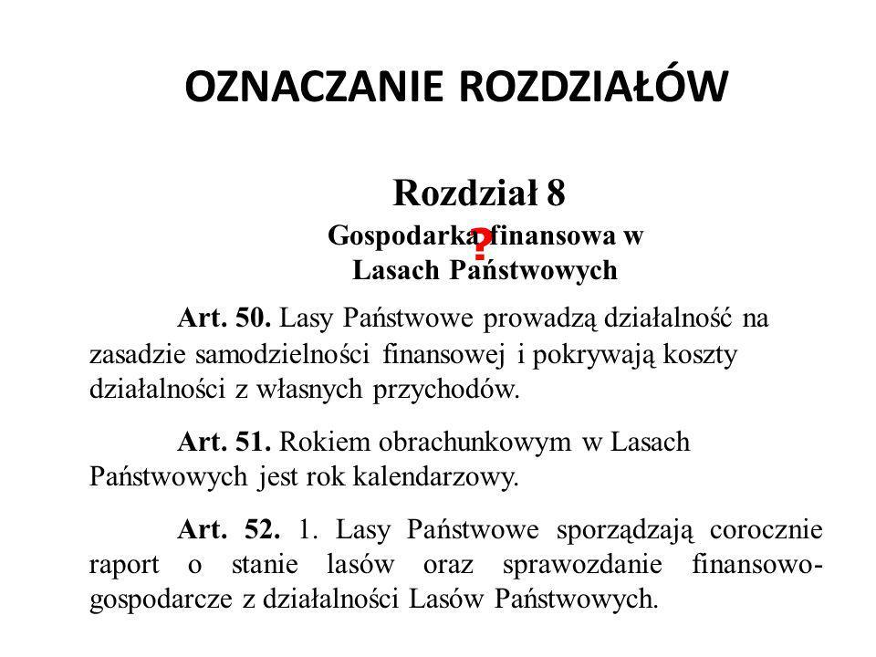 OZNACZANIE ROZDZIAŁÓW Rozdział 8 ? Art. 50. Lasy Państwowe prowadzą działalność na zasadzie samodzielności finansowej i pokrywają koszty działalności