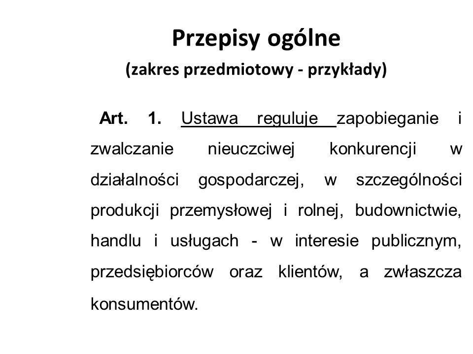Przepisy ogólne (zakres przedmiotowy - przykłady) Art. 1. Ustawa reguluje zapobieganie i zwalczanie nieuczciwej konkurencji w działalności gospodarcze