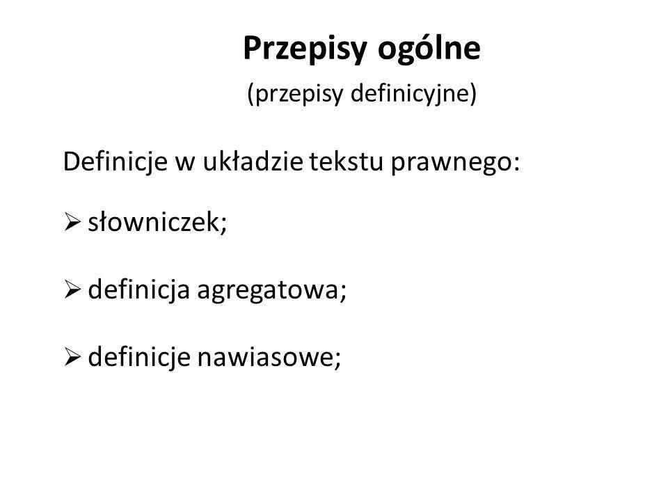Przepisy ogólne (przepisy definicyjne) Definicje w układzie tekstu prawnego:  słowniczek;  definicja agregatowa;  definicje nawiasowe;