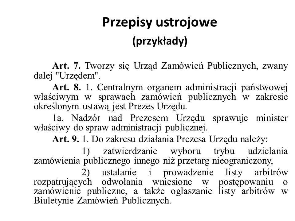 Przepisy ustrojowe (przykłady) Art. 7. Tworzy się Urząd Zamówień Publicznych, zwany dalej