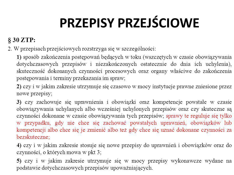 PRZEPISY PRZEJŚCIOWE § 30 ZTP: 2. W przepisach przejściowych rozstrzyga się w szczególności: 1) sposób zakończenia postępowań będących w toku (wszczęt