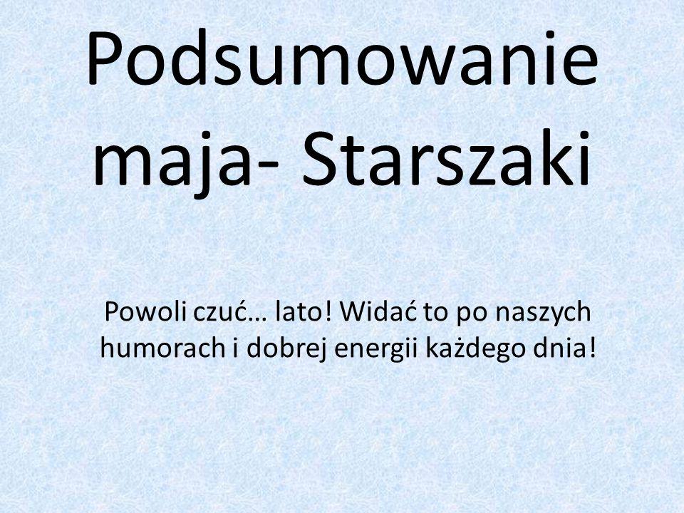 Podsumowanie maja- Starszaki Powoli czuć… lato.