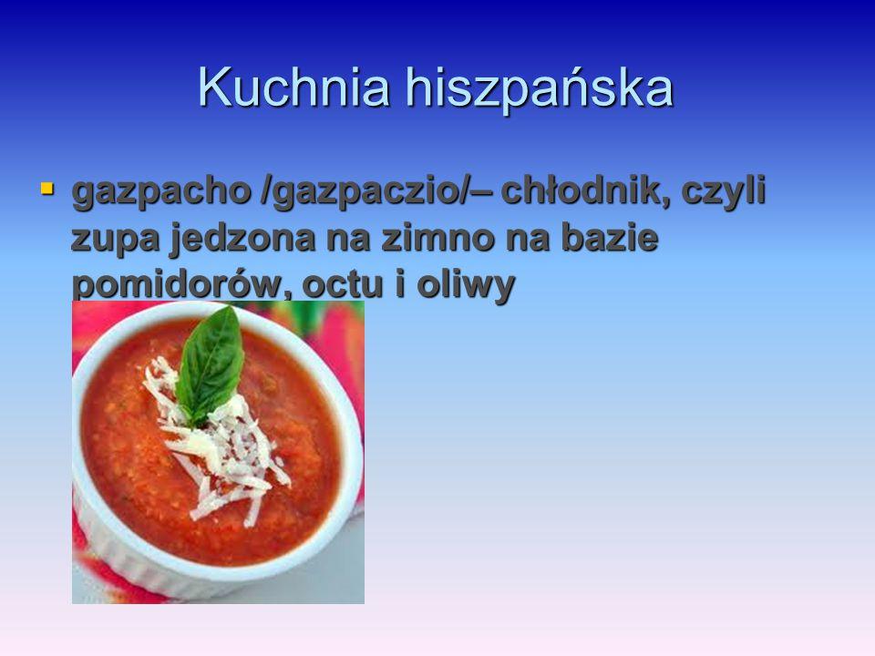 Kuchnia hiszpańska  gazpacho /gazpaczio/– chłodnik, czyli zupa jedzona na zimno na bazie pomidorów, octu i oliwy
