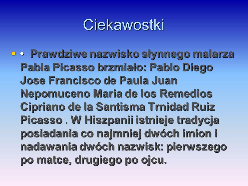 Ciekawostki  Prawdziwe nazwisko słynnego malarza Pabla Picasso brzmiało: Pablo Diego Jose Francisco de Paula Juan Nepomuceno Maria de los Remedios Ci