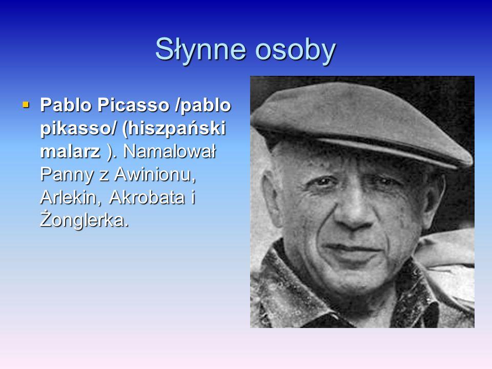 Słynne osoby  Pablo Picasso /pablo pikasso/ (hiszpański malarz ). Namalował Panny z Awinionu, Arlekin, Akrobata i Żonglerka.