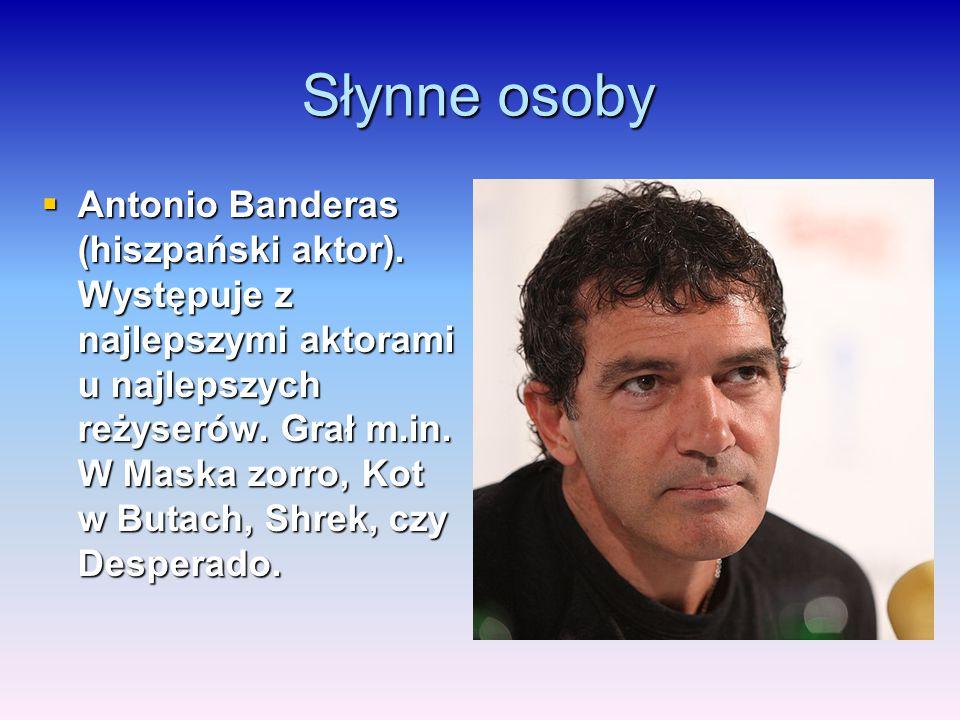 Słynne osoby  Antonio Banderas (hiszpański aktor). Występuje z najlepszymi aktorami u najlepszych reżyserów. Grał m.in. W Maska zorro, Kot w Butach,