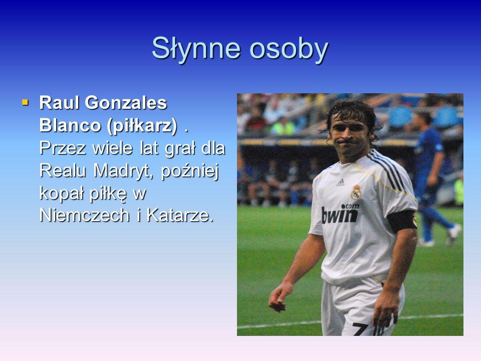 Słynne osoby  Raul Gonzales Blanco (piłkarz). Przez wiele lat grał dla Realu Madryt, poźniej kopał piłkę w Niemczech i Katarze.