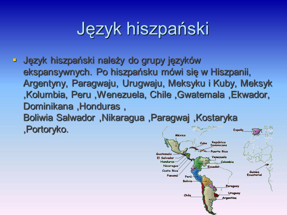 Język hiszpański  Język hiszpański należy do grupy języków ekspansywnych. Po hiszpańsku mówi się w Hiszpanii, Argentyny, Paragwaju, Urugwaju, Meksyku