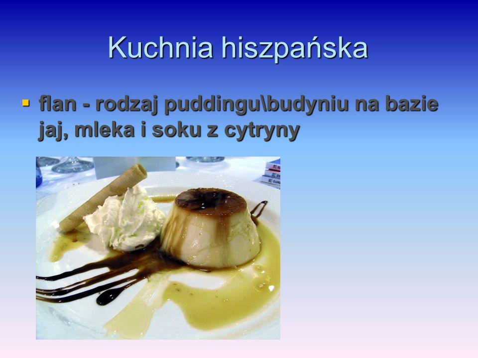 Kuchnia hiszpańska  flan - rodzaj puddingu\budyniu na bazie jaj, mleka i soku z cytryny