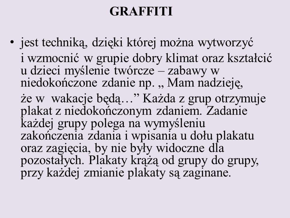 GRAFFITI jest techniką, dzięki której można wytworzyć i wzmocnić w grupie dobry klimat oraz kształcić u dzieci myślenie twórcze – zabawy w niedokończone zdanie np.