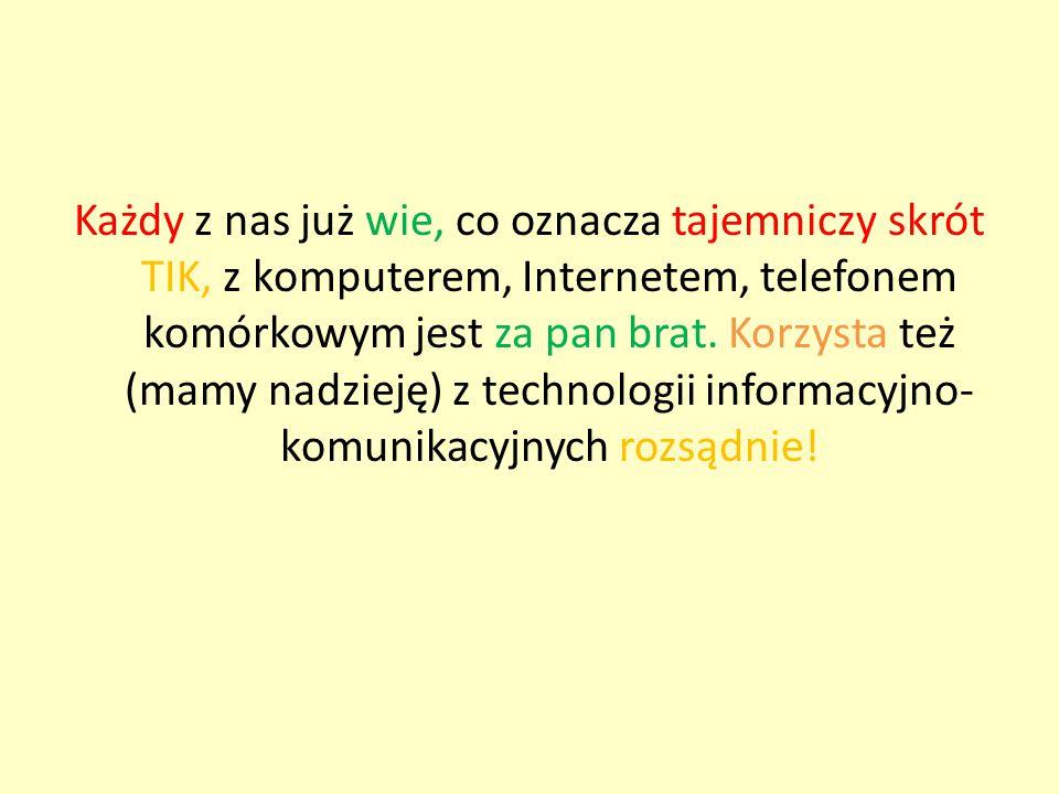 Każdy z nas już wie, co oznacza tajemniczy skrót TIK, z komputerem, Internetem, telefonem komórkowym jest za pan brat. Korzysta też (mamy nadzieję) z
