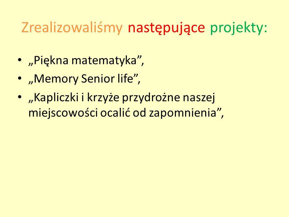 """Zrealizowaliśmy następujące projekty: """"Piękna matematyka , """"Memory Senior life , """"Kapliczki i krzyże przydrożne naszej miejscowości ocalić od zapomnienia ,"""
