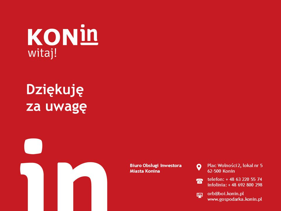 Dziękuję za uwagę Biuro Obsługi Inwestora Miasta Konina Plac Wolności 2, lokal nr 5 62-500 Konin telefon: + 48 63 220 55 74 infolinia: + 48 692 800 298 orb@boi.konin.pl www.gospodarka.konin.pl