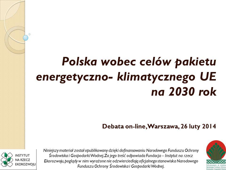 Polska wobec celów pakietu energetyczno- klimatycznego UE na 2030 rok Debata on-line, Warszawa, 26 luty 2014 Niniejszy materiał został opublikowany dzięki dofinansowaniu Narodowego Funduszu Ochrony Środowiska i Gospodarki Wodnej.