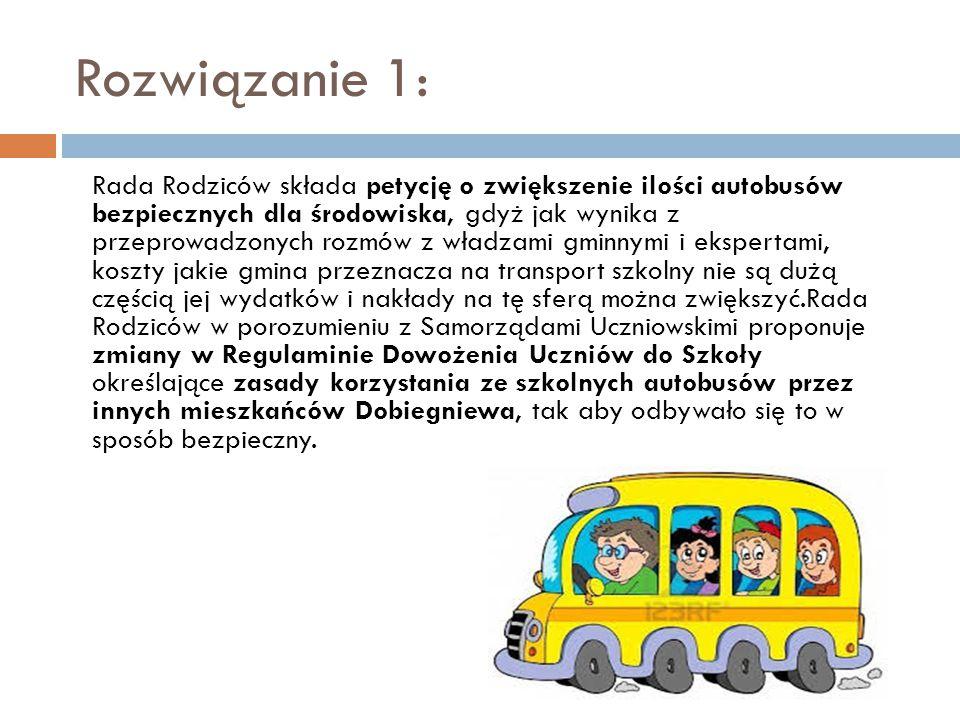 Rozwiązanie 1: Rada Rodziców składa petycję o zwiększenie ilości autobusów bezpiecznych dla środowiska, gdyż jak wynika z przeprowadzonych rozmów z władzami gminnymi i ekspertami, koszty jakie gmina przeznacza na transport szkolny nie są dużą częścią jej wydatków i nakłady na tę sferą można zwiększyć.Rada Rodziców w porozumieniu z Samorządami Uczniowskimi proponuje zmiany w Regulaminie Dowożenia Uczniów do Szkoły określające zasady korzystania ze szkolnych autobusów przez innych mieszkańców Dobiegniewa, tak aby odbywało się to w sposób bezpieczny.