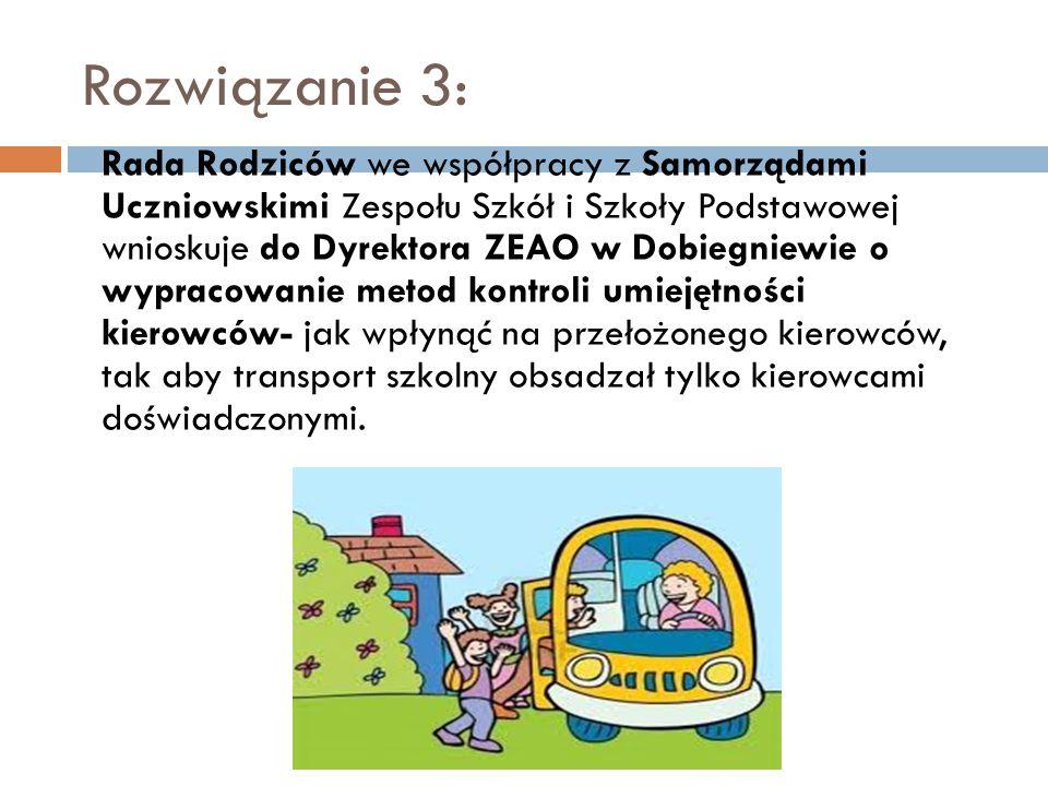 Rozwiązanie 3: Rada Rodziców we współpracy z Samorządami Uczniowskimi Zespołu Szkół i Szkoły Podstawowej wnioskuje do Dyrektora ZEAO w Dobiegniewie o wypracowanie metod kontroli umiejętności kierowców- jak wpłynąć na przełożonego kierowców, tak aby transport szkolny obsadzał tylko kierowcami doświadczonymi.