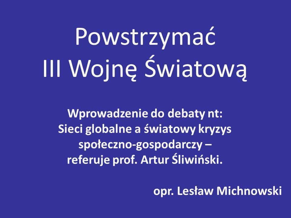 Powstrzymać III Wojnę Światową Wprowadzenie do debaty nt: Sieci globalne a światowy kryzys społeczno-gospodarczy – referuje prof. Artur Śliwiński. opr