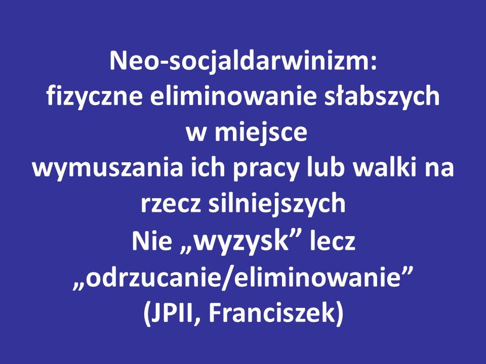 """Neo-socjaldarwinizm: fizyczne eliminowanie słabszych w miejsce wymuszania ich pracy lub walki na rzecz silniejszych Nie """" wyzysk lecz """"odrzucanie/eliminowanie (JPII, Franciszek)"""