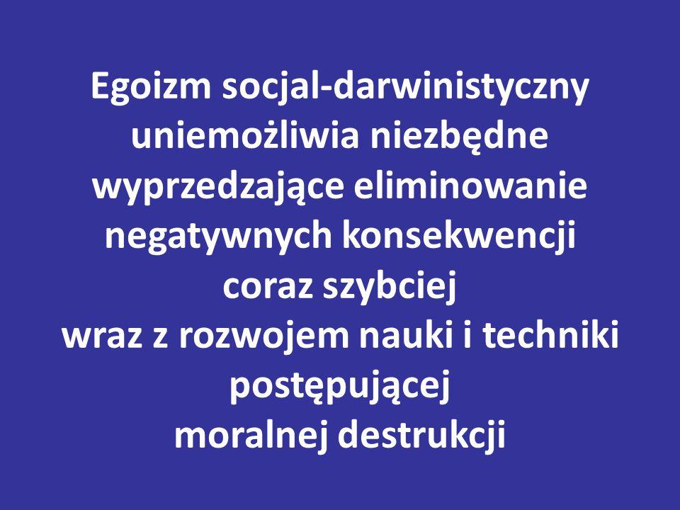 Egoizm socjal-darwinistyczny uniemożliwia niezbędne wyprzedzające eliminowanie negatywnych konsekwencji coraz szybciej wraz z rozwojem nauki i techniki postępującej moralnej destrukcji