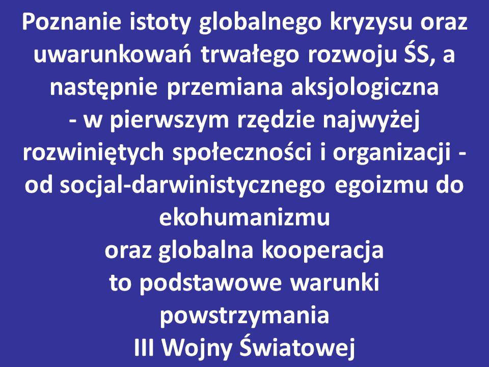 Poznanie istoty globalnego kryzysu oraz uwarunkowań trwałego rozwoju ŚS, a następnie przemiana aksjologiczna - w pierwszym rzędzie najwyżej rozwiniętych społeczności i organizacji - od socjal-darwinistycznego egoizmu do ekohumanizmu oraz globalna kooperacja to podstawowe warunki powstrzymania III Wojny Światowej