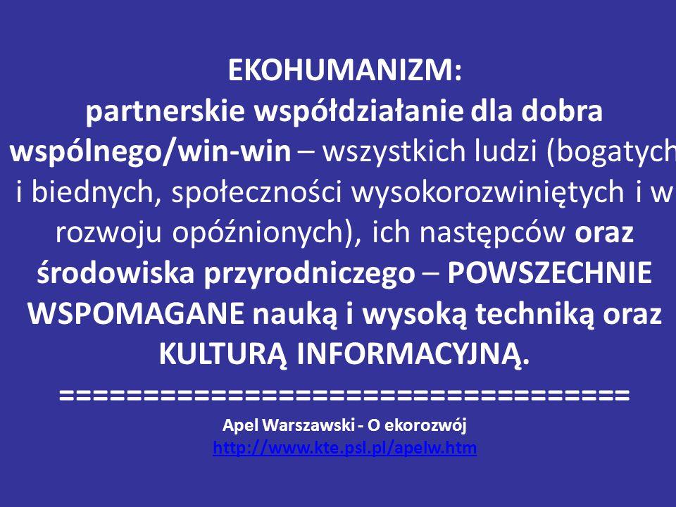 EKOHUMANIZM: partnerskie współdziałanie dla dobra wspólnego/win-win – wszystkich ludzi (bogatych i biednych, społeczności wysokorozwiniętych i w rozwoju opóźnionych), ich następców oraz środowiska przyrodniczego – POWSZECHNIE WSPOMAGANE nauką i wysoką techniką oraz KULTURĄ INFORMACYJNĄ.