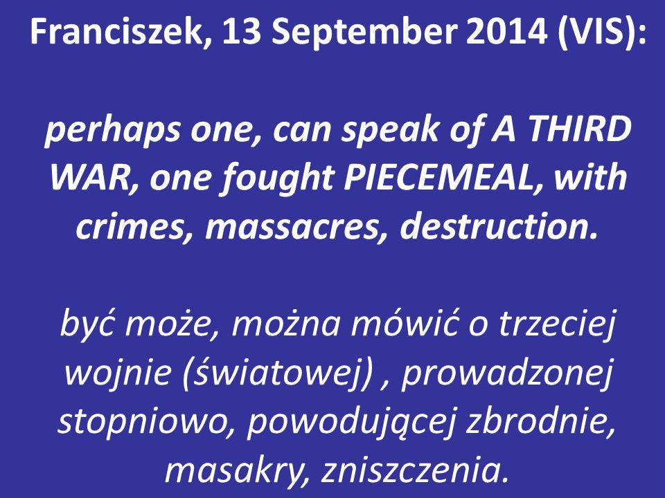 Franciszek, 13 September 2014 (VIS): perhaps one, can speak of A THIRD WAR, one fought PIECEMEAL, with crimes, massacres, destruction. być może, można