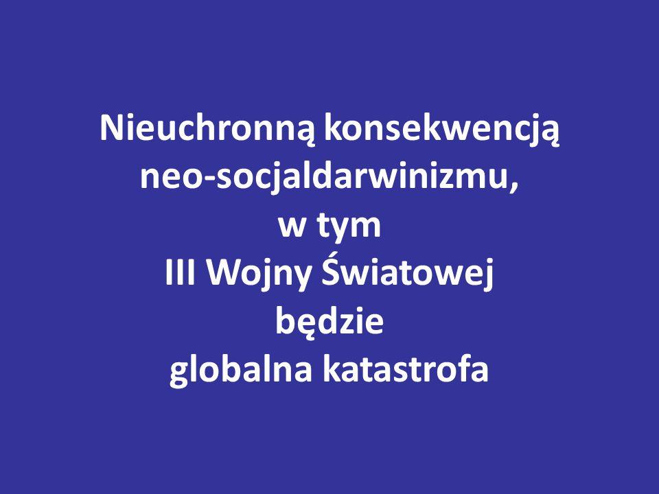 Nieuchronną konsekwencją neo-socjaldarwinizmu, w tym III Wojny Światowej będzie globalna katastrofa