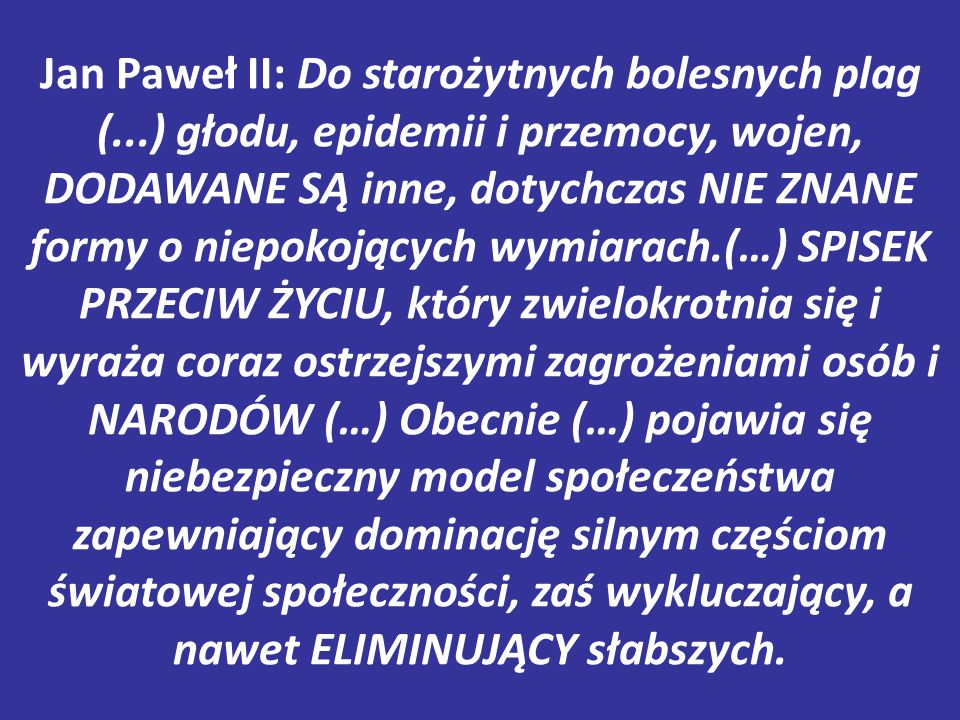 Jan Paweł II: Do starożytnych bolesnych plag (...) głodu, epidemii i przemocy, wojen, DODAWANE SĄ inne, dotychczas NIE ZNANE formy o niepokojących wymiarach.(…) SPISEK PRZECIW ŻYCIU, który zwielokrotnia się i wyraża coraz ostrzejszymi zagrożeniami osób i NARODÓW (…) Obecnie (…) pojawia się niebezpieczny model społeczeństwa zapewniający dominację silnym częściom światowej społeczności, zaś wykluczający, a nawet ELIMINUJĄCY słabszych.