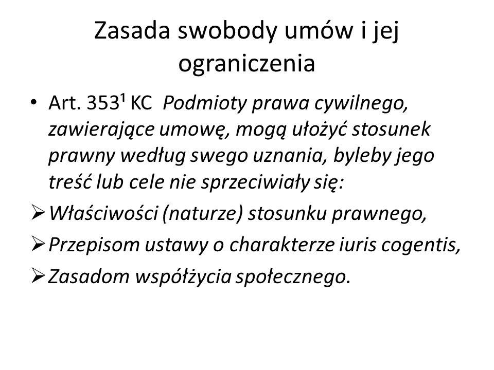 Zasada swobody umów i jej ograniczenia Art. 353¹ KC Podmioty prawa cywilnego, zawierające umowę, mogą ułożyć stosunek prawny według swego uznania, byl