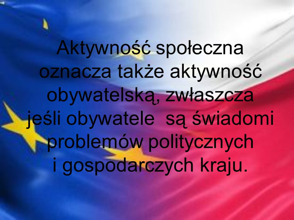 Aktywność społeczna oznacza także aktywność obywatelską, zwłaszcza jeśli obywatele są świadomi problemów politycznych i gospodarczych kraju.
