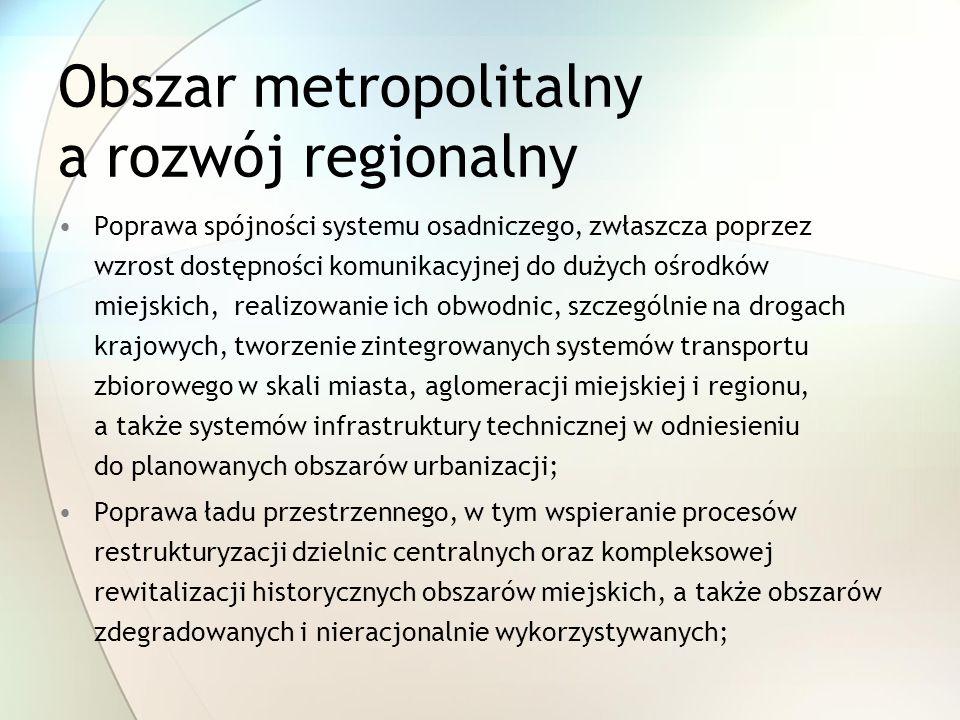 Obszar metropolitalny a rozwój regionalny Poprawa spójności systemu osadniczego, zwłaszcza poprzez wzrost dostępności komunikacyjnej do dużych ośrodków miejskich, realizowanie ich obwodnic, szczególnie na drogach krajowych, tworzenie zintegrowanych systemów transportu zbiorowego w skali miasta, aglomeracji miejskiej i regionu, a także systemów infrastruktury technicznej w odniesieniu do planowanych obszarów urbanizacji; Poprawa ładu przestrzennego, w tym wspieranie procesów restrukturyzacji dzielnic centralnych oraz kompleksowej rewitalizacji historycznych obszarów miejskich, a także obszarów zdegradowanych i nieracjonalnie wykorzystywanych;