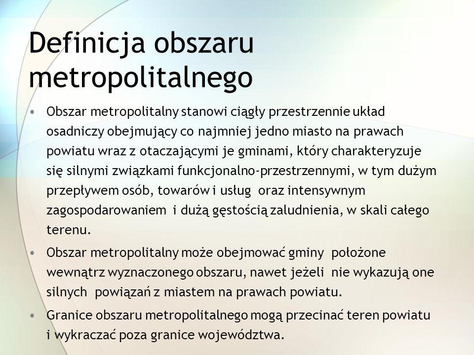 Definicja obszaru metropolitalnego Obszar metropolitalny stanowi ciągły przestrzennie układ osadniczy obejmujący co najmniej jedno miasto na prawach powiatu wraz z otaczającymi je gminami, który charakteryzuje się silnymi związkami funkcjonalno-przestrzennymi, w tym dużym przepływem osób, towarów i usług oraz intensywnym zagospodarowaniem i dużą gęstością zaludnienia, w skali całego terenu.