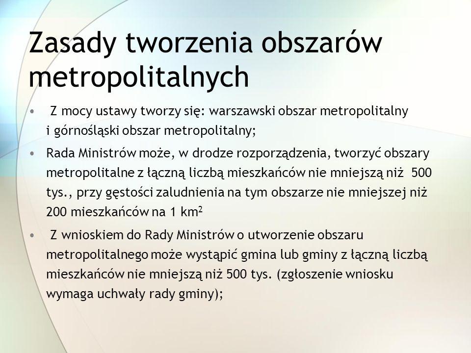 Zasady tworzenia obszarów metropolitalnych Z mocy ustawy tworzy się: warszawski obszar metropolitalny i górnośląski obszar metropolitalny; Rada Ministrów może, w drodze rozporządzenia, tworzyć obszary metropolitalne z łączną liczbą mieszkańców nie mniejszą niż 500 tys., przy gęstości zaludnienia na tym obszarze nie mniejszej niż 200 mieszkańców na 1 km 2 Z wnioskiem do Rady Ministrów o utworzenie obszaru metropolitalnego może wystąpić gmina lub gminy z łączną liczbą mieszkańców nie mniejszą niż 500 tys.