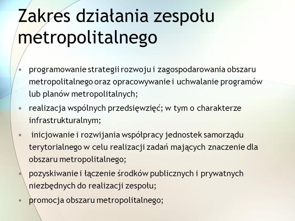 Zakres działania zespołu metropolitalnego programowanie strategii rozwoju i zagospodarowania obszaru metropolitalnego oraz opracowywanie i uchwalanie programów lub planów metropolitalnych; realizacja wspólnych przedsięwzięć; w tym o charakterze infrastrukturalnym; inicjowanie i rozwijania współpracy jednostek samorządu terytorialnego w celu realizacji zadań mających znaczenie dla obszaru metropolitalnego; pozyskiwanie i łączenie środków publicznych i prywatnych niezbędnych do realizacji zespołu; promocja obszaru metropolitalnego;
