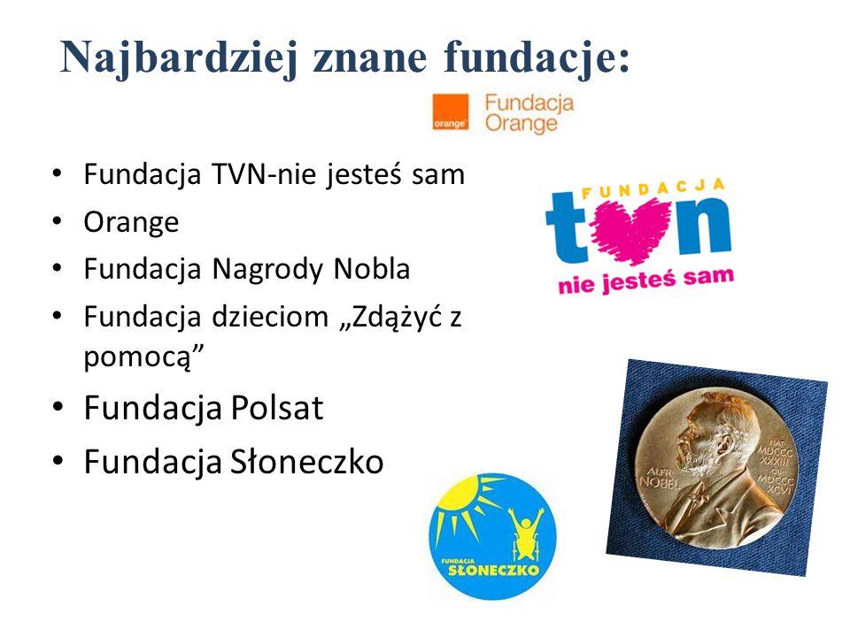 """Najbardziej znane fundacje: Fundacja TVN-nie jesteś sam Orange Fundacja Nagrody Nobla Fundacja dzieciom """"Zdążyć z pomocą"""" Fundacja Polsat Fundacja Sło"""