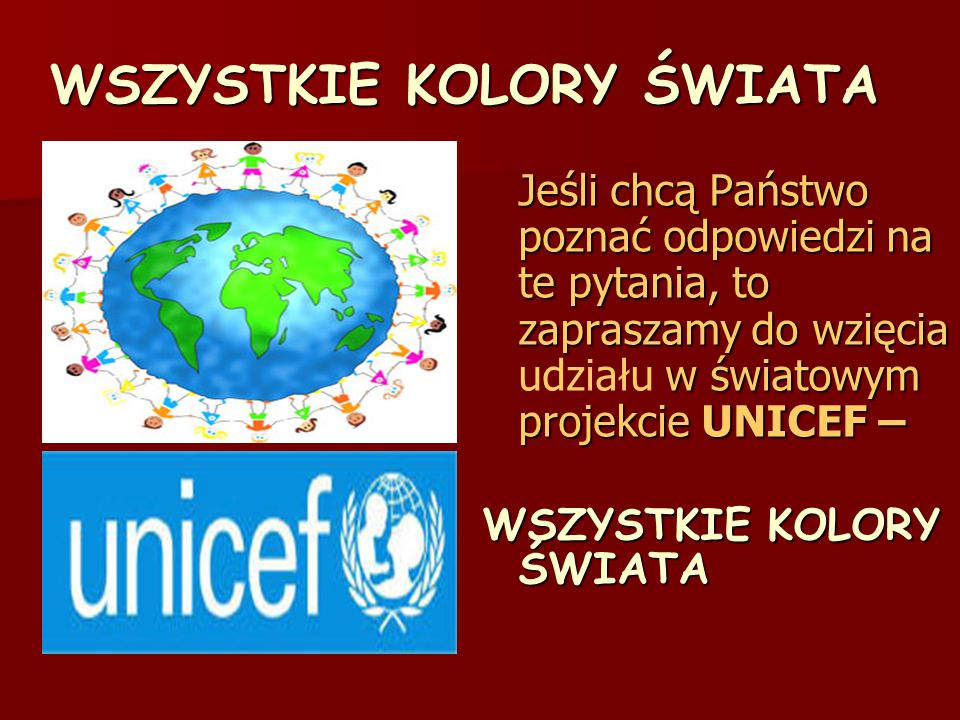 WSZYSTKIE KOLORY ŚWIATA Jeśli chcą Państwo poznać odpowiedzi na te pytania, to zapraszamy do wzięcia udziału w światowym projekcie UNICEF – WSZYSTKIE KOLORY ŚWIATA