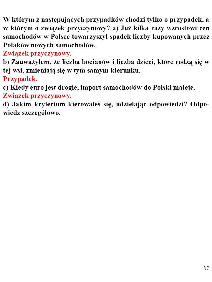 86 W którym z następujących przypadków chodzi tylko o przypadek, a w którym o związek przyczynowy? a) Już kilka razy wzrostowi cen samochodów w Polsce