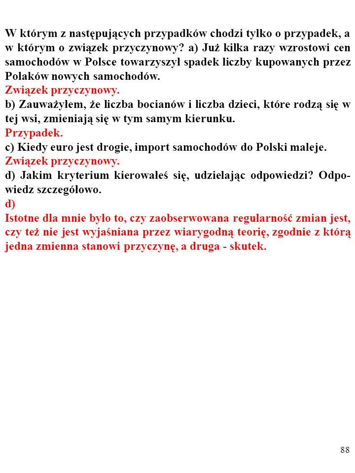 87 W którym z następujących przypadków chodzi tylko o przypadek, a w którym o związek przyczynowy? a) Już kilka razy wzrostowi cen samochodów w Polsce