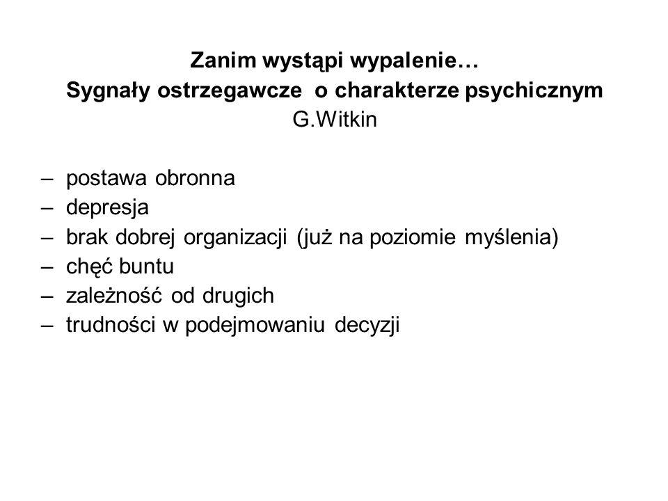 Zanim wystąpi wypalenie… Sygnały ostrzegawcze o charakterze psychicznym G.Witkin –postawa obronna –depresja –brak dobrej organizacji (już na poziomie