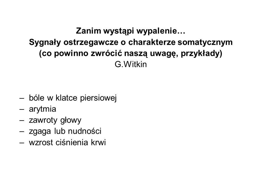 Zanim wystąpi wypalenie… Sygnały ostrzegawcze o charakterze somatycznym (co powinno zwrócić naszą uwagę, przykłady) G.Witkin –bóle w klatce piersiowej