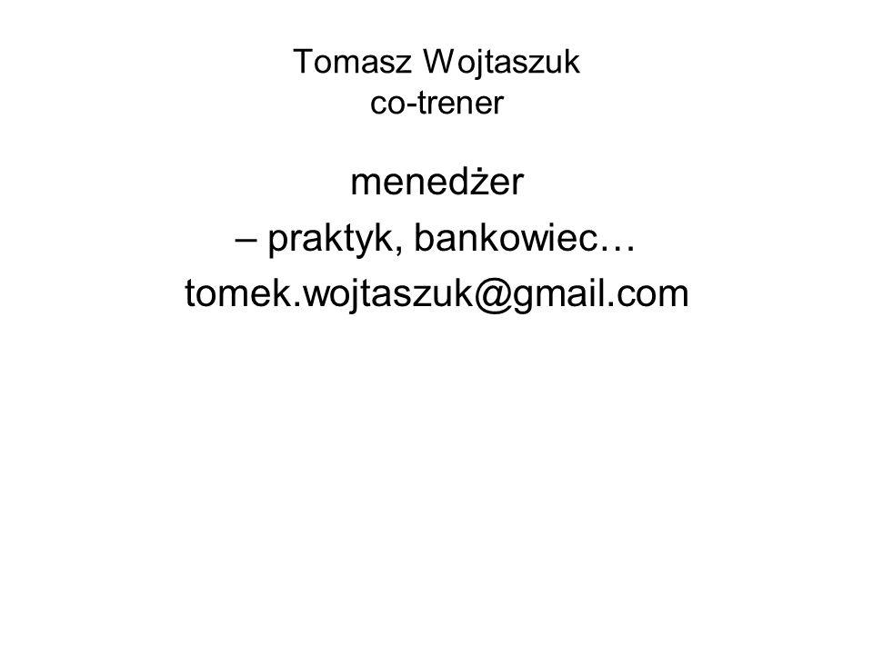 Tomasz Wojtaszuk co-trener menedżer – praktyk, bankowiec… tomek.wojtaszuk@gmail.com