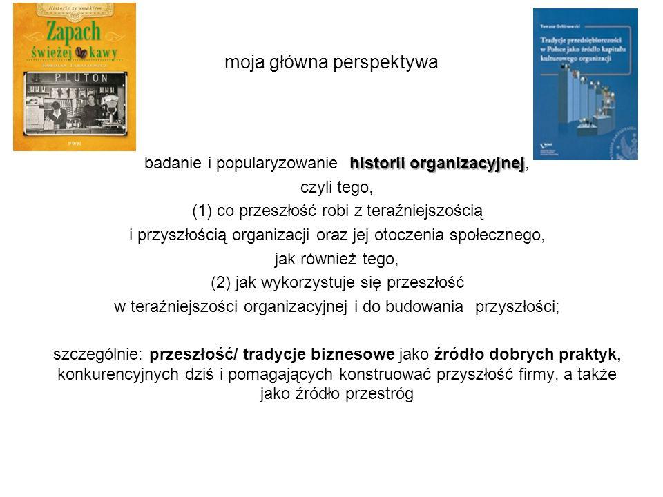 moja główna perspektywa historii organizacyjnej badanie i popularyzowanie historii organizacyjnej, czyli tego, (1) co przeszłość robi z teraźniejszośc