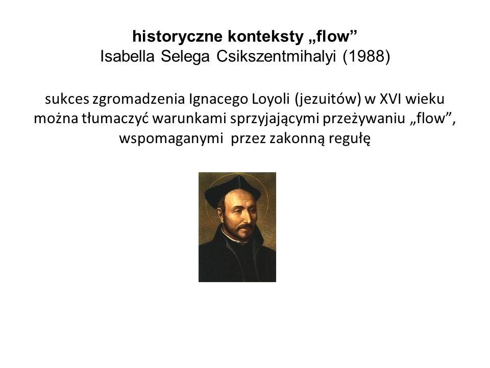"""historyczne konteksty """"flow"""" Isabella Selega Csikszentmihalyi (1988) sukces zgromadzenia Ignacego Loyoli (jezuitów) w XVI wieku można tłumaczyć warunk"""