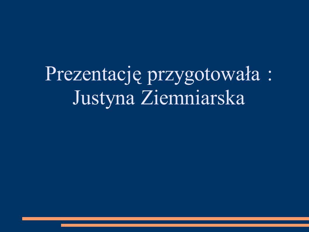 Prezentację przygotowała : Justyna Ziemniarska