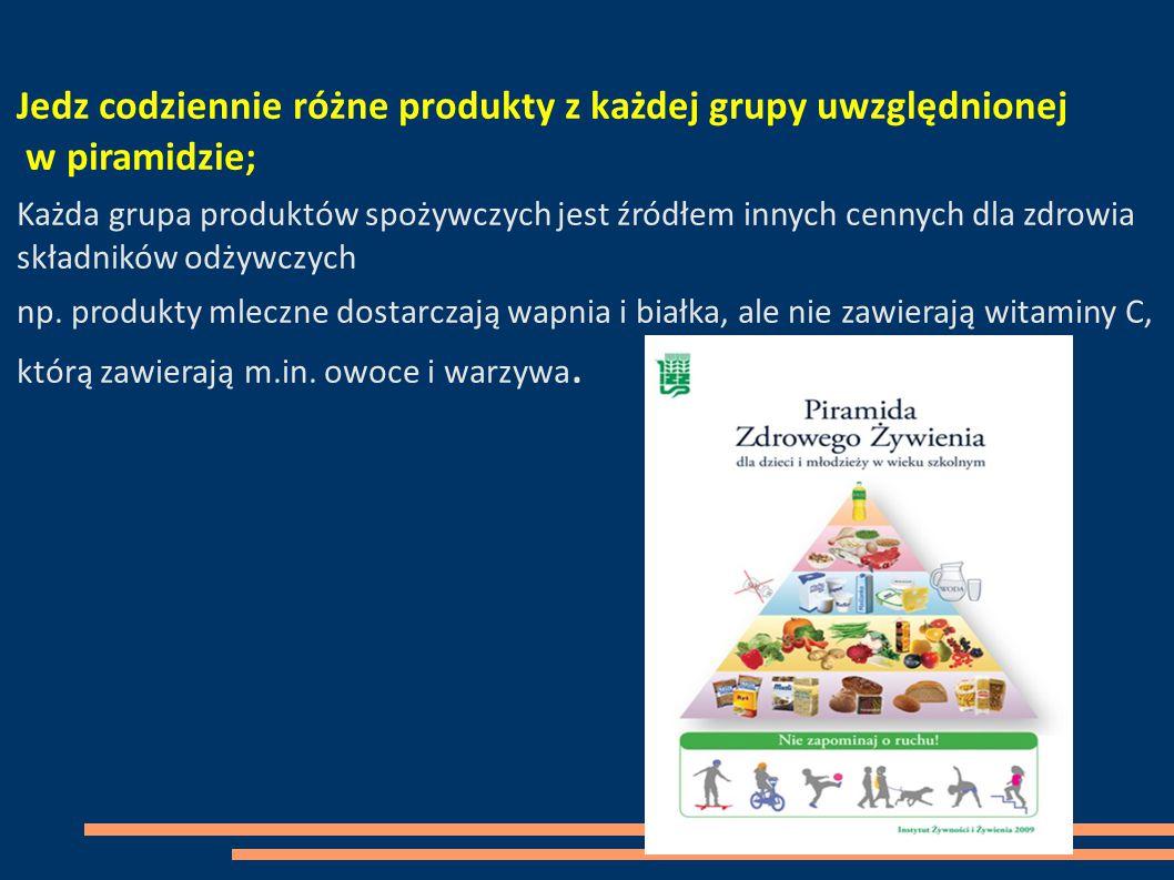 Jedz codziennie różne produkty z każdej grupy uwzględnionej w piramidzie; Każda grupa produktów spożywczych jest źródłem innych cennych dla zdrowia składników odżywczych np.