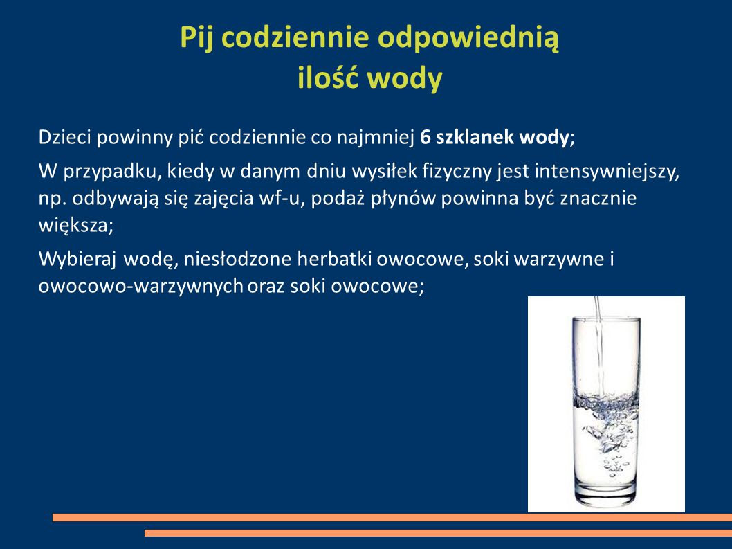 Pij codziennie odpowiednią ilość wody Dzieci powinny pić codziennie co najmniej 6 szklanek wody; W przypadku, kiedy w danym dniu wysiłek fizyczny jest intensywniejszy, np.
